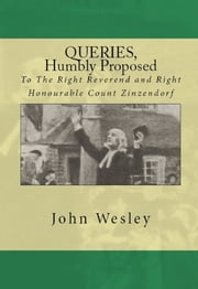 Queries, humbly proposed, to the Right Reverend and Right Honourable Count Zinzendorf ebook by John Wesley