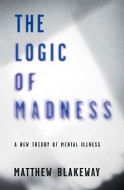 The Logic of Madness - A New Theory of Mental Illness ebook by Matthew Blakeway
