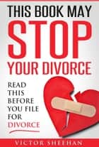 This Book May Stop Your Divorce: Read This Before You File For Divorce ebook by Victor Sheehan