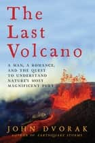 The Last Volcano: A Man, a Romance, and the Quest to Understand Nature's Most Magnificent Fury ebook by John Dvorak