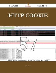 HTTP cookie 57 Success Secrets - 57 Most Asked Questions On HTTP cookie - What You Need To Know ebook by John Cash