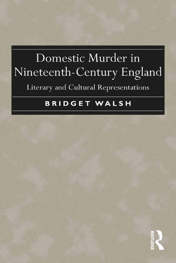 Domestic Murder in Nineteenth-Century England - Literary and Cultural Representations ebook by Bridget Walsh