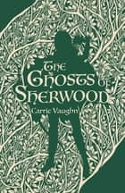 The Ghosts of Sherwood ebook by Carrie Vaughn