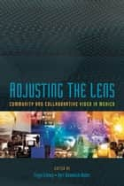 Adjusting the Lens - Community and Collaborative Video in Mexico ebook by Freya Schiwy, Byrt Wammack Weber