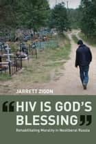 """HIV is God's Blessing"" - Rehabilitating Morality in Neoliberal Russia ebook by Jarrett Zigon"
