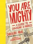 You Are Mighty - A Guide to Changing the World ebook by Caroline Paul, Lauren Tamaki