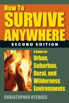 How to Survive Anywhere - A Guide for Urban, Suburban, Rural, and Wilderness Environments ebook by Christopher Nyerges