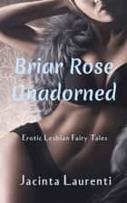 Briar Rose Unadorned - Erotic Lesbian Fairy Tales ebook by Jacinta Laurenti