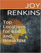 Top Locations for Bed and Breakfast ebook by Joy Renkins