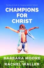 Champions for Christ - The How-to Guide for Changing America's Schools eBook by Barbara Moore, Rachel Waller