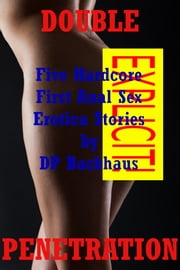 Double Penetration (Five Hardcore First Anal Sex Erotica Stories) ebook by DP Backhaus