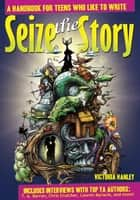Seize the Story: A Handbook for Teens Who Like to Write ebook by Victoria Hanley