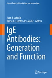 IgE Antibodies: Generation and Function ebook by Juan J. Lafaille,Maria A. Curotto de Lafaille