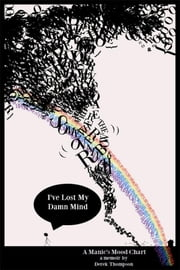 Somewhere Over the Rainbow, I've Lost My Damn Mind: A Manic's Mood Chart ebook by Derek Thompson