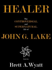 Healer: The Controversial and Supernatural Life of John G. Lake Book 1. 1912-1923 ebook by Brett A Wyatt