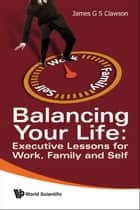 Balancing Your Life - Executive Lessons for Work, Family and Self ebook by James G S Clawson