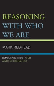 Reasoning With Who We Are - Democratic Theory For a Not So Liberal Era ebook by Mark Redhead