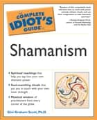 The Complete Idiot's Guide to Shamanism ebook by Gini Scott