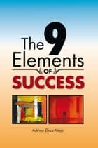 The 9 Elements Of Success ebook by Adrian Diaz-Alejo