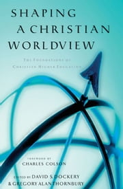 Shaping a Christian Worldview: The Foundation of Christian Higher Education ebook by David S. Dockery,Gregory Alan Thornbury