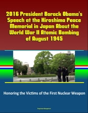 2016 President Barack Obama's Speech at the Hiroshima Peace Memorial in Japan About the World War II Atomic Bombing of August 1945: Honoring the Victims of the First Nuclear Weapon ebook by Progressive Management