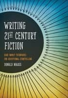 Writing 21st Century Fiction - High Impact Techniques for Exceptional Storytelling ebook by Donald Maass
