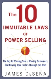 The 10 Immutable Laws of Power Selling: The Key to Winning Sales, Wowing Customers, and Driving Profits Through the Roof ebook by James Desena