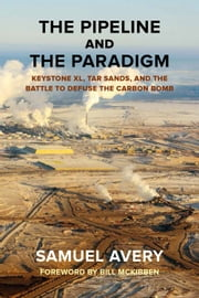 The Pipeline and the Paradigm - Keystone XL, Tar Sands, and the Battle to Defuse the Carbon Bomb ebook by Samuel Avery,Bill McKibben