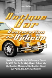 Antique Car Restoration And Upkeep - Newbie?s Guide On How To Restore A Classic Car With Tips On Car Body Repair, Interior Car Restoration, Mechanical Restoration, Classic Car Parts And Auto Maintenance ebook by Leo K. Sutram