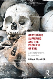 Gratuitous Suffering and the Problem of Evil - A Comprehensive Introduction ebook by Bryan Frances