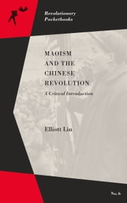 Maoism and the Chinese Revolution - A Critical Introduction ebook by Elliott Liu