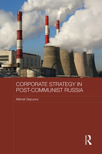 Corporate Strategy in Post-Communist Russia ebook by Mikhail Glazunov