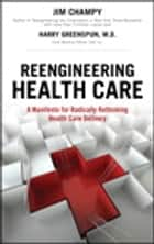 Reengineering Health Care - A Manifesto for Radically Rethinking Health Care Delivery ebook by Jim Champy, Harry Greenspun