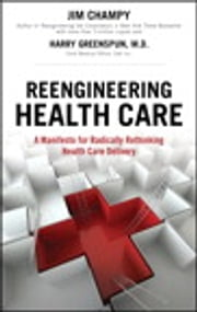 Reengineering Health Care - A Manifesto for Radically Rethinking Health Care Delivery ebook by Jim Champy,Harry Greenspun