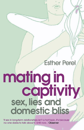 Mating in Captivity - Unlocking Erotic Intelligence ebook by Esther Perel