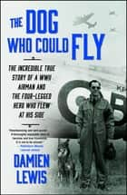 The Dog Who Could Fly - The Incredible True Story of a WWII Airman and the Four-Legged Hero Who Flew At His Side ebook by Damien Lewis