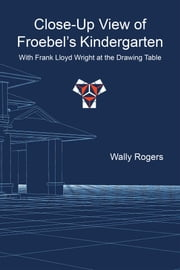 Close-Up View of Froebels Kindergarten with Frank Lloyd Wright at the Drawing Table ebook by Wally Rogers