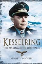 Kesselring: The Making of the Luftwaffe ebook by Kenneth Macksey