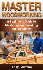 Master Woodworking: A Beginner's Guide to Mastering Woodworking and Woodcraft ebook by Andy Bowman