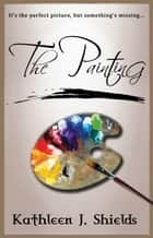 The Painting ebook by Kathleen J. Shields