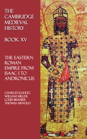 The Cambridge Medieval History - Book XV - The Eastern Roman Empire from Isaac I to Andronicus ebook by Charles Kadlec,William Miller,Louis Brehier,Thomas Arnold,Ferdinand Chalandon