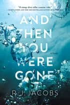 And Then You Were Gone - A Novel ebook by R.J. Jacobs