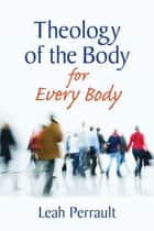 Theology of the Body for Every Body ebook by Leah Perrault