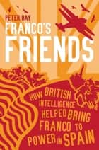 Franco's Friends - How British Intelligence Helped Bring Franco to Power in Spain ebook by Peter Day
