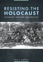 Resisting the Holocaust: Upstanders, Partisans, and Survivors - Upstanders, Partisans, and Survivors ebook by Paul R. Bartrop