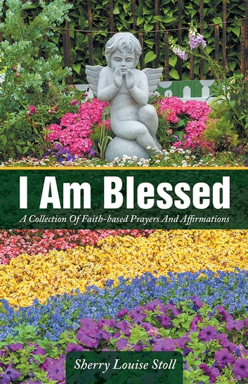I Am Blessed - A Collection Of Faith-based Prayers And Affirmations ebook by Sherry Louise Stoll