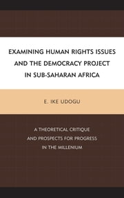 Examining Human Rights Issues and the Democracy Project in Sub-Saharan Africa - A Theoretical Critique and Prospects for Progress in the Millennium ebook by E. Ike Udogu