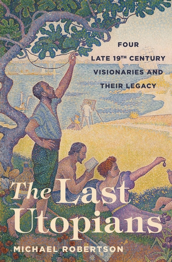 The Last Utopians - Four Late Nineteenth-Century Visionaries and Their Legacy ebook by Michael Robertson