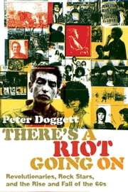There's a Riot Going On - Revolutionaries, Rock Stars, and the Rise and Fall of the '60s ebook by Peter Doggett