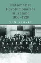 Nationalist Revolutionaries in Ireland 1858-1928 - Patriots, Priests and the Roots of the Irish Revolution ebook by Professor Tom Garvin